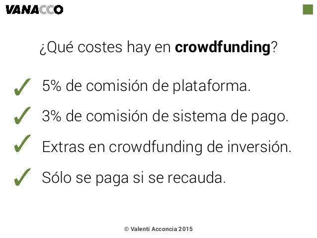 © Valentí Acconcia 2015 ¿Qué costes hay en crowdfunding? 5% de comisión de plataforma. 3% de comisión de sistema de pago. ...