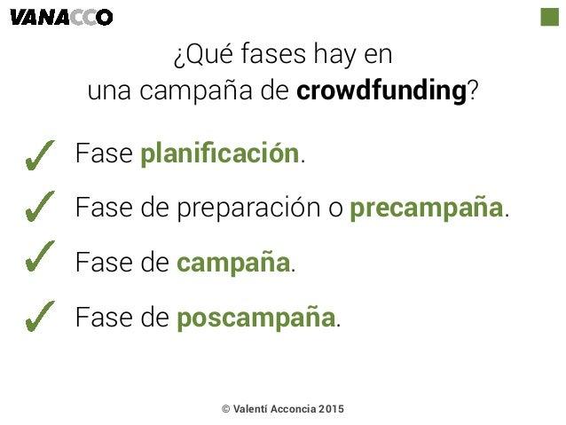 © Valentí Acconcia 2015 ¿Qué fases hay en  una campaña de crowdfunding? Fase planificación. Fase de preparación o precampa...