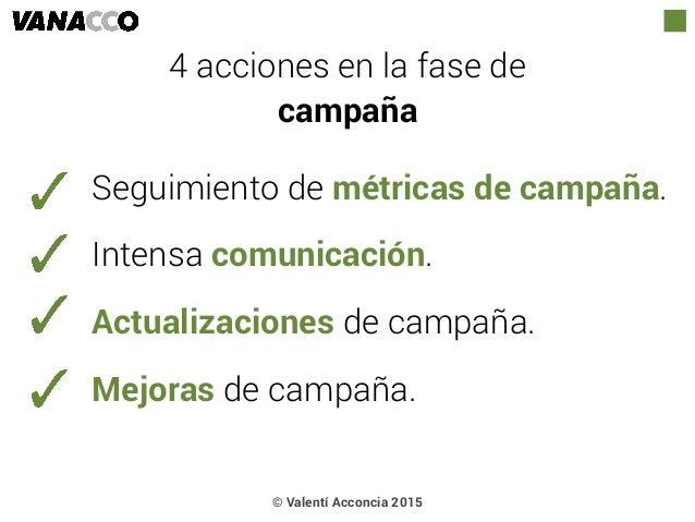 © Valentí Acconcia 2015 4 acciones en la fase de  campaña Seguimiento de métricas de campaña. Intensa comunicación. Actua...