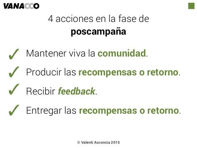 © Valentí Acconcia 2015 4 acciones en la fase de  poscampaña Mantener viva la comunidad. Producir las recompensas o retor...