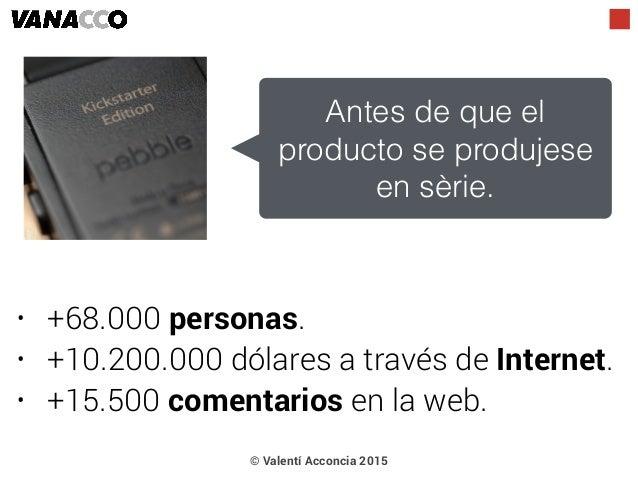 • +68.000 personas. • +10.200.000 dólares a través de Internet. • +15.500 comentarios en la web. Antes de que el producto ...