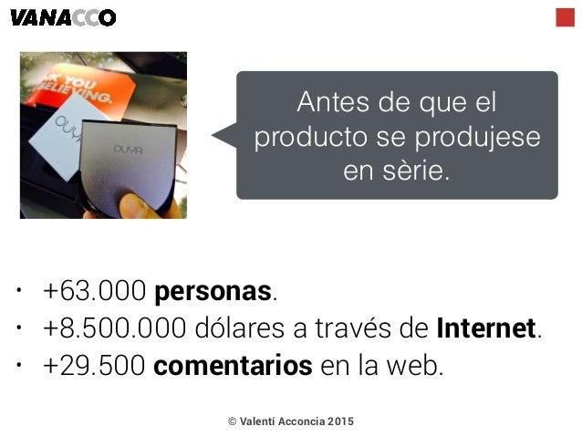 • +63.000 personas. • +8.500.000 dólares a través de Internet. • +29.500 comentarios en la web. © Valentí Acconcia 2015 An...