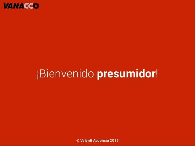 ¡Bienvenido presumidor! © Valentí Acconcia 2015