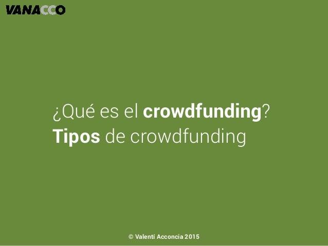 ¿Qué es el crowdfunding? Tipos de crowdfunding © Valentí Acconcia 2015