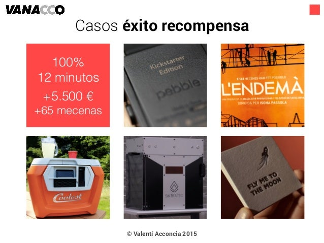 © Valentí Acconcia 2015 100% 12 minutos +5.500 € +65 mecenas Casos éxito recompensa
