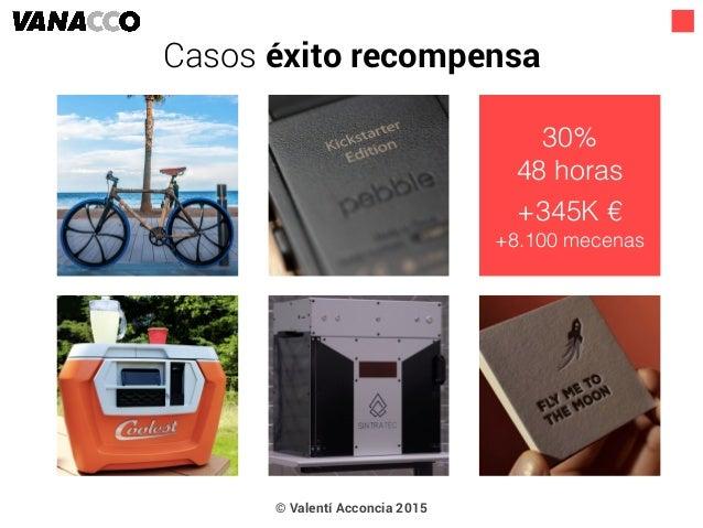 © Valentí Acconcia 2015 30% 48 horas +345K € +8.100 mecenas Casos éxito recompensa