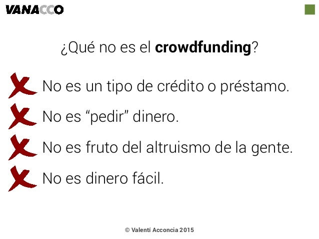 """© Valentí Acconcia 2015 ¿Qué no es el crowdfunding? No es un tipo de crédito o préstamo. No es """"pedir"""" dinero. No es fruto..."""