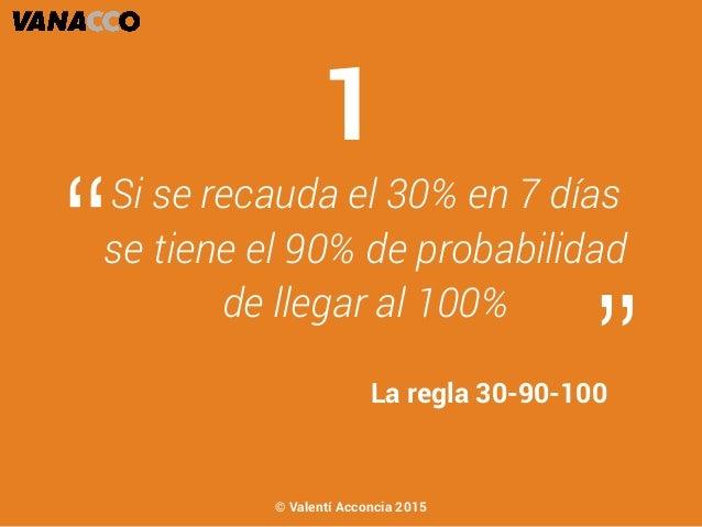 """Si se recauda el 30% en 7 días se tiene el 90% de probabilidad de llegar al 100% """" """"La regla 30-90-100 1 © Valentí Acconci..."""