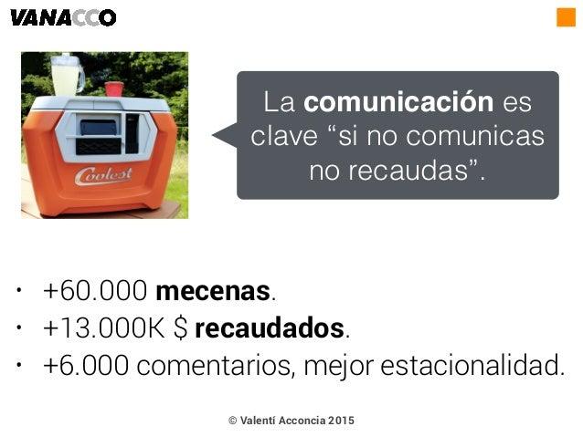 • +60.000 mecenas. • +13.000K $ recaudados. • +6.000 comentarios, mejor estacionalidad. © Valentí Acconcia 2015 La comunic...