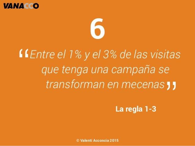 """Entre el 1% y el 3% de las visitas que tenga una campaña se transforman en mecenas """" """"La regla 1-3 6 © Valentí Acconcia 20..."""
