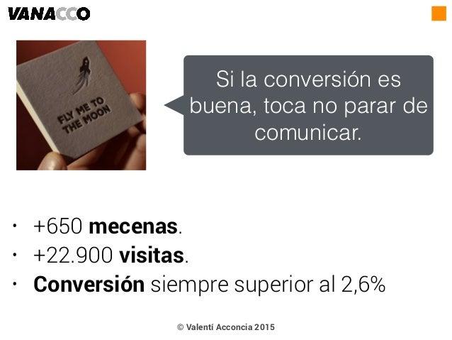 • +650 mecenas. • +22.900 visitas. • Conversión siempre superior al 2,6% Si la conversión es buena, toca no parar de comun...