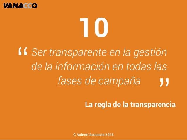 """Ser transparente en la gestión de la información en todas las fases de campaña """" """"La regla de la transparencia 10 © Valent..."""