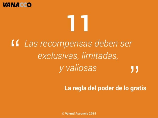 """Las recompensas deben ser exclusivas, limitadas, y valiosas """" """"La regla del poder de lo gratis 11 © Valentí Acconcia 2015"""
