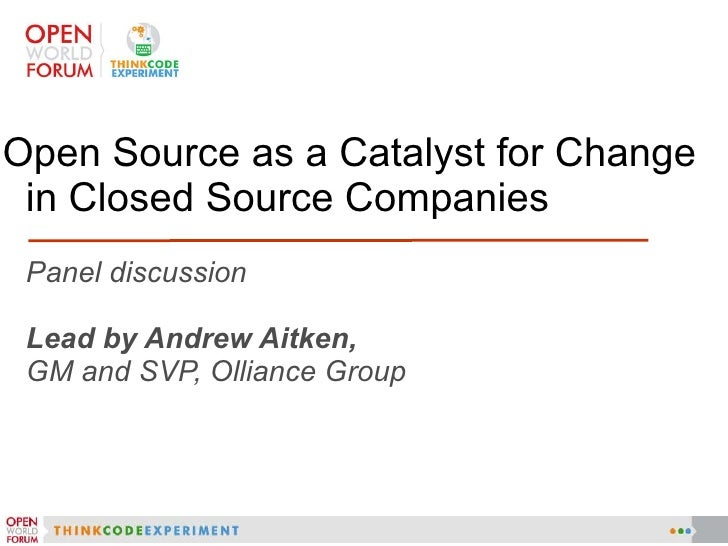 Panel discussion Lead by Andrew Aitken, GM and SVP, Olliance Group <ul><li>Open Source as a Catalyst for Change in Closed ...