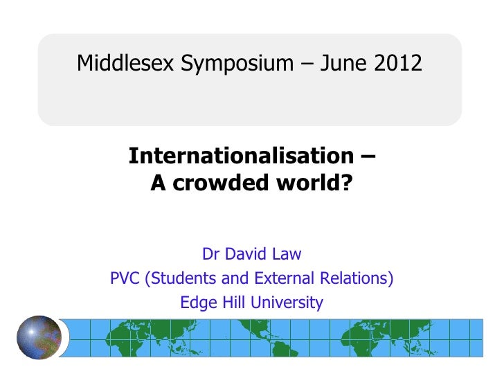 Middlesex Symposium – June 2012    Internationalisation –      A crowded world?             Dr David Law  PVC (Students an...