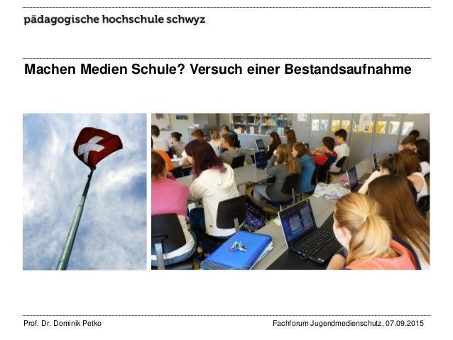 Machen Medien Schule? Versuch einer Bestandsaufnahme Prof. Dr. Dominik Petko Fachforum Jugendmedienschutz, 07.09.2015