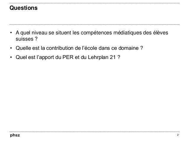 Questions • A quel niveau se situent les compétences médiatiques des élèves suisses ? • Quelle est la contribution de l'éc...