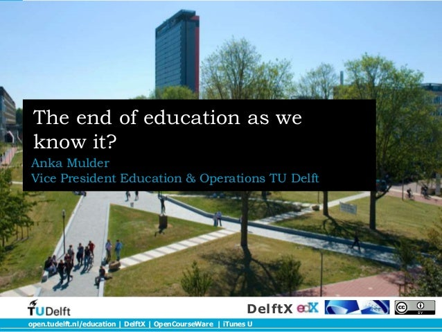 open.tudelft.nl/education | DelftX | OpenCourseWare | iTunes UDelftXThe end of education as weknow it?Anka MulderVice Pres...