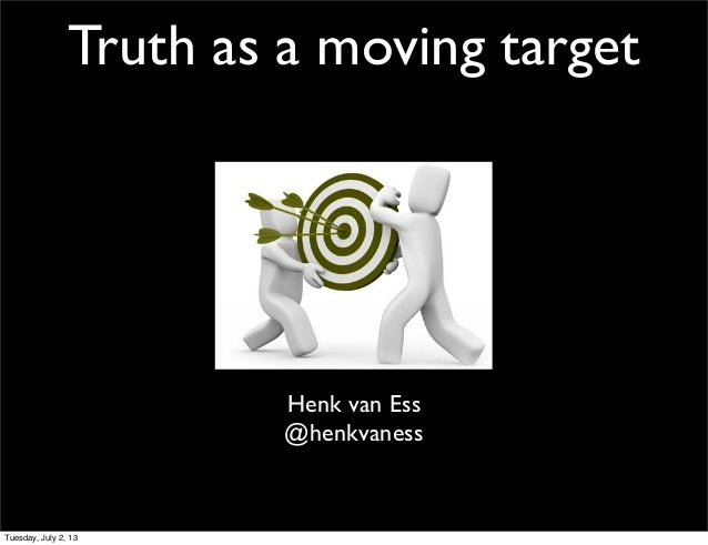 Truth as a moving target Henk van Ess @henkvaness Tuesday, July 2, 13