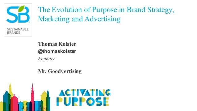 The Evolution of Purpose in Brand Strategy, Marketing and Advertising Thomas Kolster @thomaskolster Founder Mr. Goodvertis...