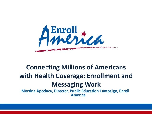 Connecting Millions of Americanswith Health Coverage: Enrollment andMessaging WorkMartine Apodaca, Director, Public Educat...
