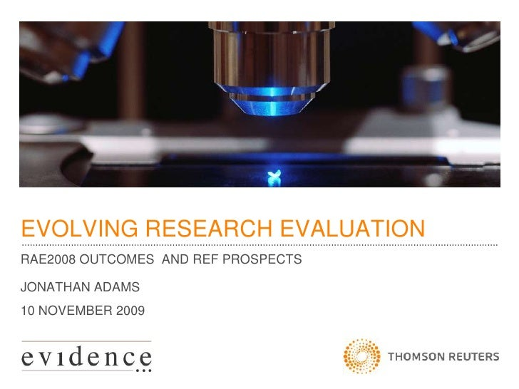 EVOLVING RESEARCH EVALUATION<br />RAE2008 OUTCOMES  AND REF PROSPECTS<br />JONATHAN ADAMS<br />10 NOVEMBER 2009<br />