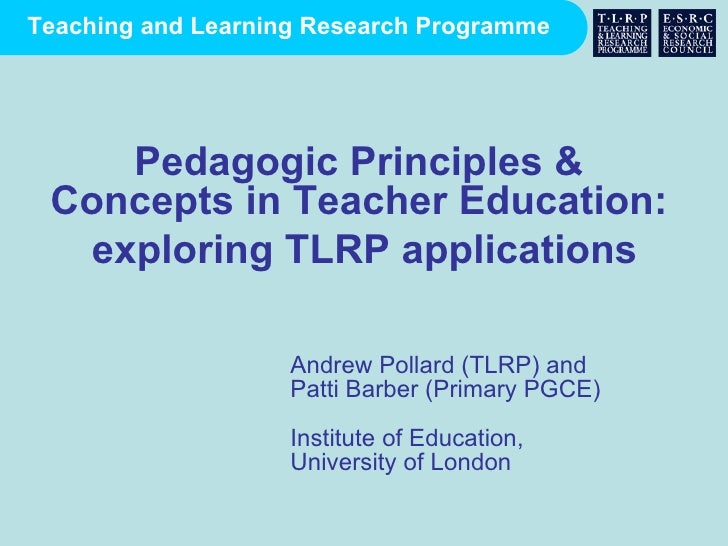 Andrew Pollard (TLRP) and  Patti Barber (Primary PGCE) Institute of Education,  University of London Pedagogic Principles ...