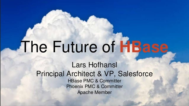 The Future of HBase Lars Hofhansl Principal Architect & VP, Salesforce HBase PMC & Committer Phoenix PMC & Committer Apach...