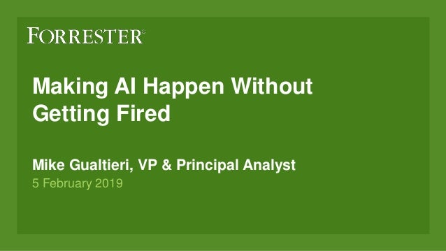 Making AI Happen Without Getting Fired Mike Gualtieri, VP & Principal Analyst 5 February 2019