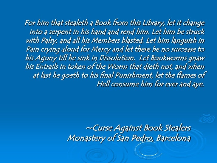 For him that stealeth a Book from this Library, let it change  into a serpent in his hand and rend him. Let him be struck ...