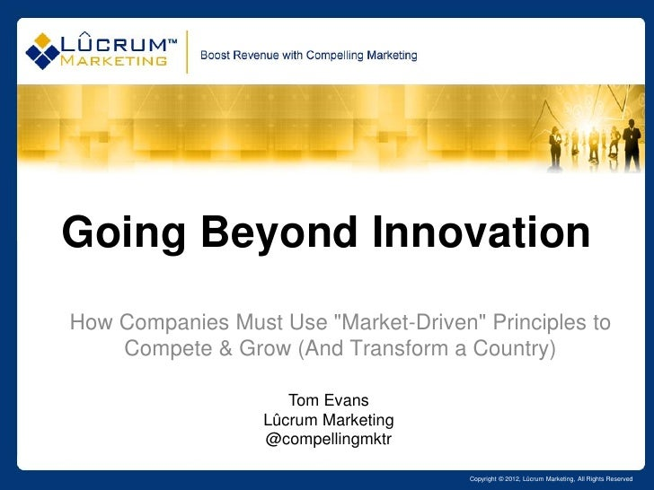 "Going Beyond InnovationHow Companies Must Use ""Market-Driven"" Principles to    Compete & Grow (And Transform a Country)   ..."