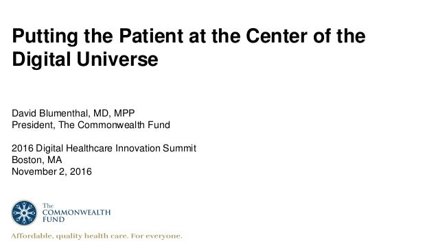 Putting the Patient at the Center of the Digital Universe David Blumenthal, MD, MPP President, The Commonwealth Fund 2016 ...