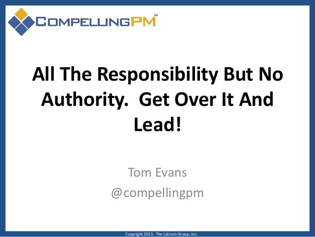 All The Responsibility But No Authority. Get Over It And Lead! Tom Evans @compellingpm Copyright 2013. The Lûcrum Group, I...