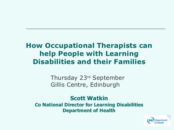 How Occupational Therapists can help People with Learning Disabilities and their Families Scott Watkin Co National Directo...
