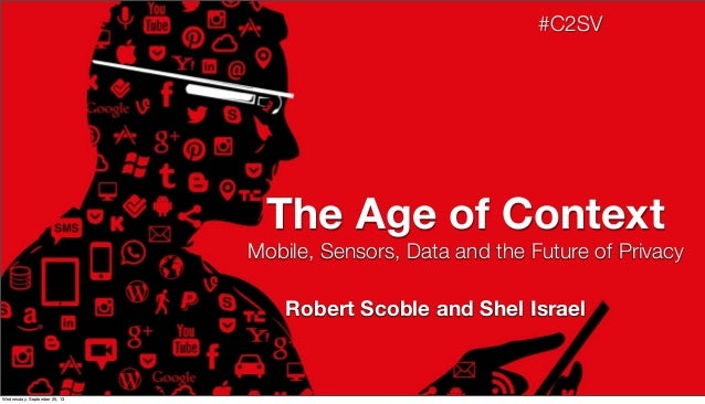 Mobile, Sensors, Data and the Future of Privacy The Age of Context #C2SV Robert Scoble and Shel Israel Wednesday, Septembe...