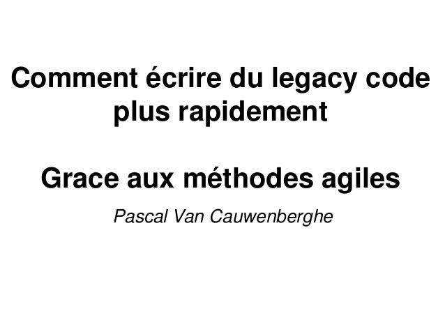 Comment écrire du legacy code plus rapidement Grace aux méthodes agiles Pascal Van Cauwenberghe