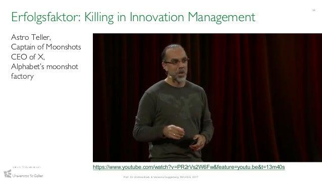 36 Prof. Dr. Andrea Back & Vanessa Guggisberg, IWI-HSG, 2017 Erfolgsfaktor: Killing in Innovation Management Astro Teller,...