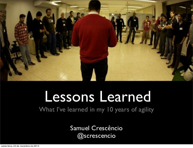 Lessons Learned What I've learned in my 10 years of agility Samuel Crescêncio @screscencio sexta-feira, 22 de novembro de ...