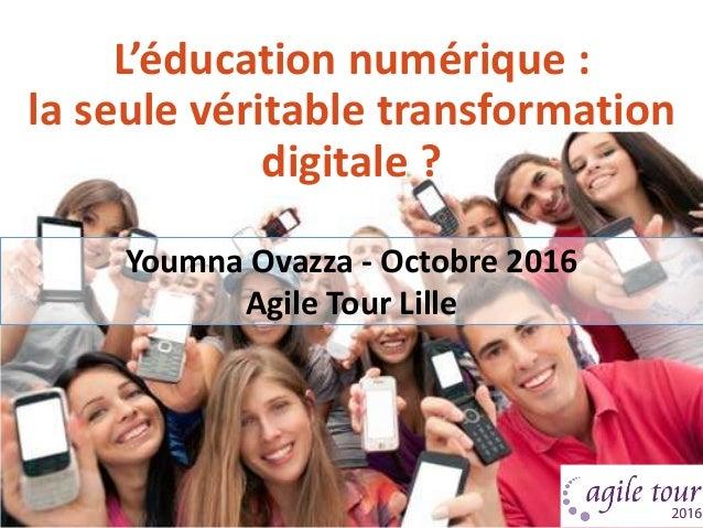 L'éducation numérique : la seule véritable transformation digitale ? Youmna Ovazza - Octobre 2016 Agile Tour Lille
