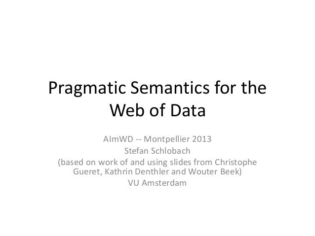 Pragmatic Semantics for theWeb of DataAImWD -- Montpellier 2013Stefan Schlobach(based on work of and using slides from Chr...