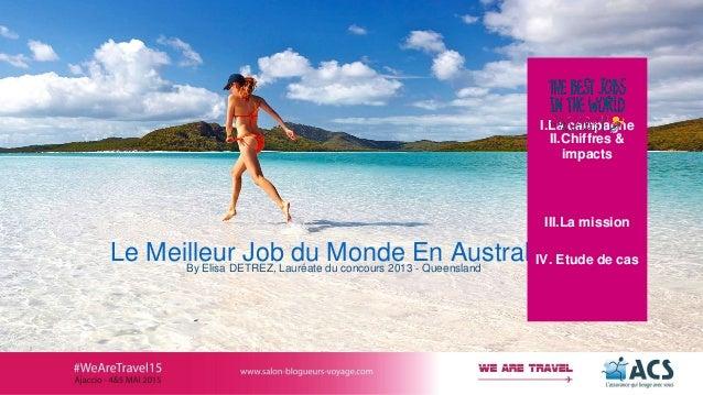 Le Meilleur Job du Monde En AustralieBy Elisa DETREZ, Lauréate du concours 2013 - Queensland I.La campagne II.Chiffres & i...
