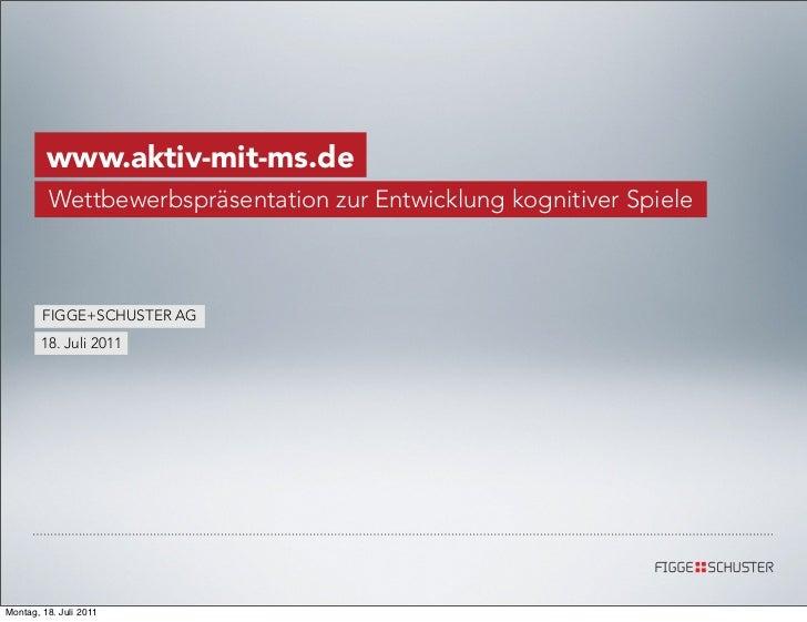 www.aktiv-mit-ms.de         Wettbewerbspräsentation zur Entwicklung kognitiver Spiele        FIGGE+SCHUSTER AG       18. J...