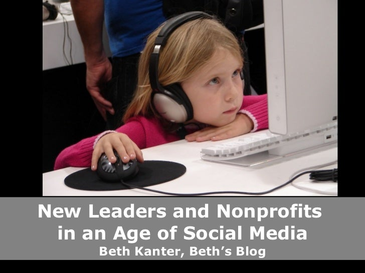 New Leaders and Nonprofits  in an Age of Social Media Beth Kanter, Beth's Blog