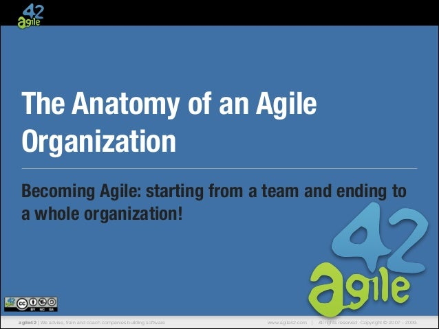 The Anatomy of an Agile Organization Becoming Agile: starting from a team and ending to a whole organization!  agile42 | W...