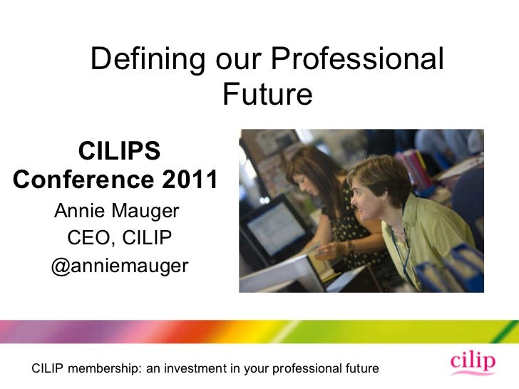 Defining our Professional Future CILIPS Conference 2011  Annie Mauger  CEO, CILIP @anniemauger
