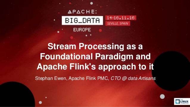 Stream Processing as a Foundational Paradigm and Apache Flink's approach to it Stephan Ewen, Apache Flink PMC, CTO @ data ...