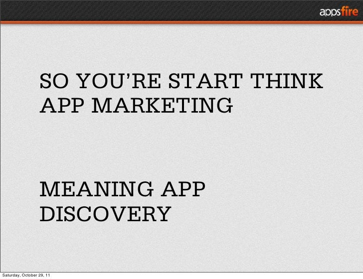 SO YOU'RE START THINK                  APP MARKETING                  MEANING APP                  DISCOVERYSaturday, Octo...