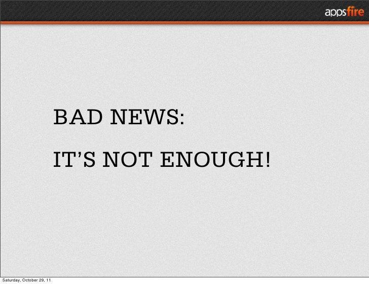 BAD NEWS:                           IT'S NOT ENOUGH!Saturday, October 29, 11