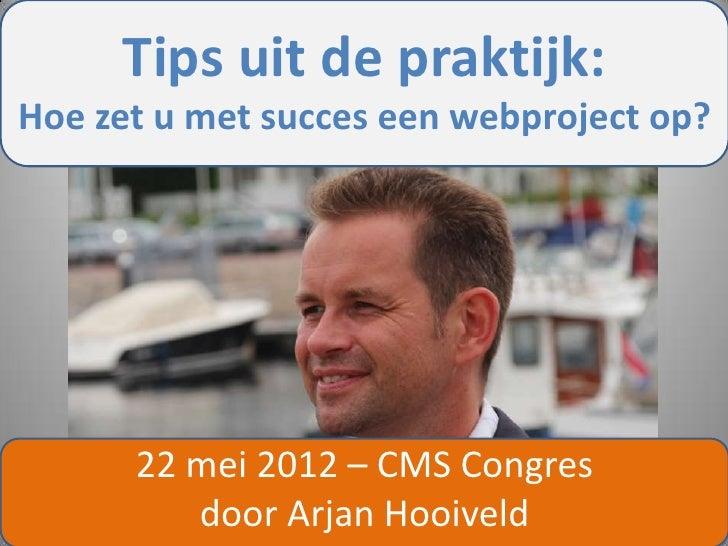 Tips uit de praktijk:Hoe zet u met succes een webproject op?      22 mei 2012 – CMS Congres         door Arjan Hooiveld