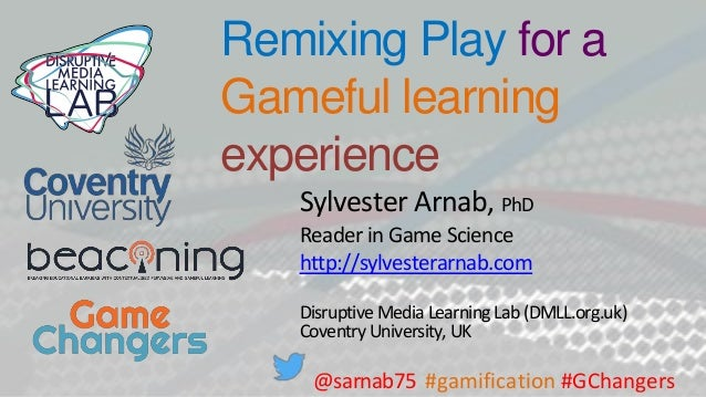 Remixing Play for a Gameful learning experience Sylvester Arnab, PhD Reader in Game Science http://sylvesterarnab.com Disr...